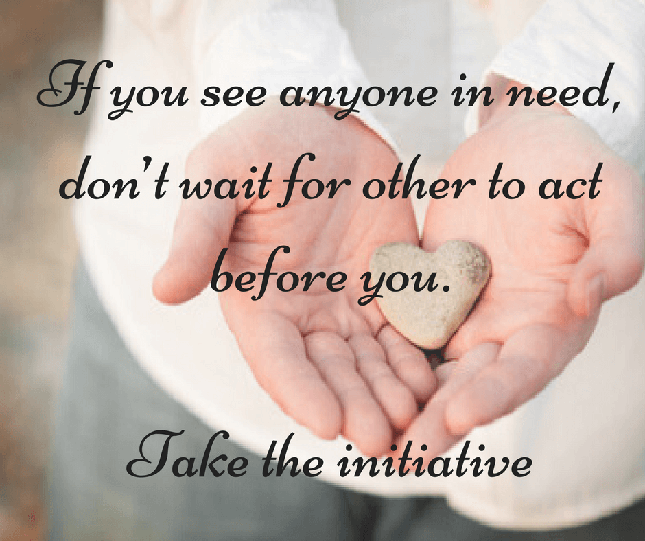 If you see anyone in need, don't wait for other to act before you. Take the initiative