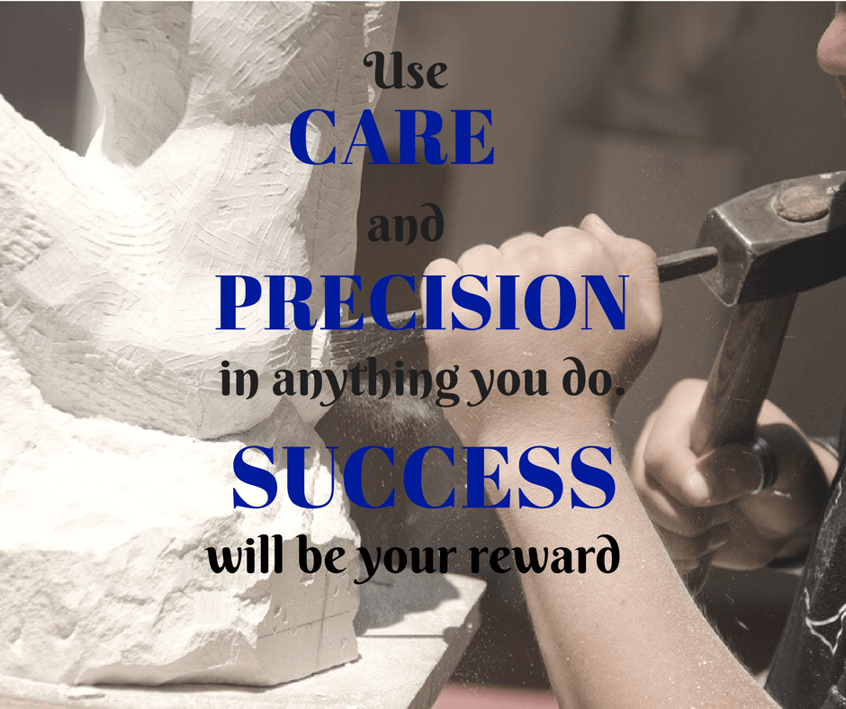 Use care and precision in anything you do. Success will be your reward.