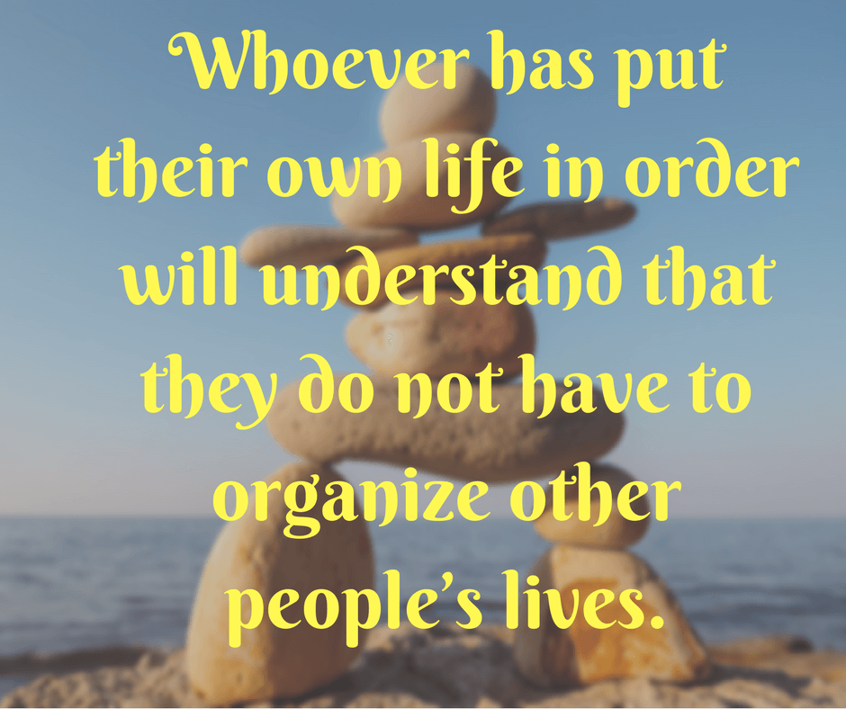 Whoever has put their own life in order will understand that they do not have to organize other people's lives.